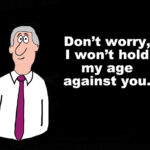 Business cartoon of gray haired businessman and the words, 'Don't worry, I won't hold m age against you'.